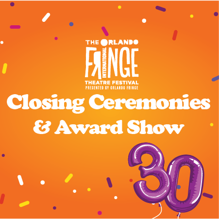 """An orange background with confetti, the Orlando Fringe logo, and purple balloons of the numbers three and zero are pictured. Text reads, """" Closing Ceremonies & Award Show."""""""