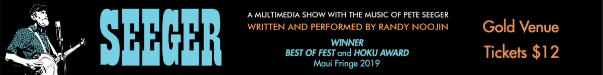 Seeger: A Multimedia show with the music of Pete Seeger. Written and performed by Randy Noojin. Winner Best of Fest and Hoku Award Maui Fringe 2019. Gold Venue. Tickets $12.